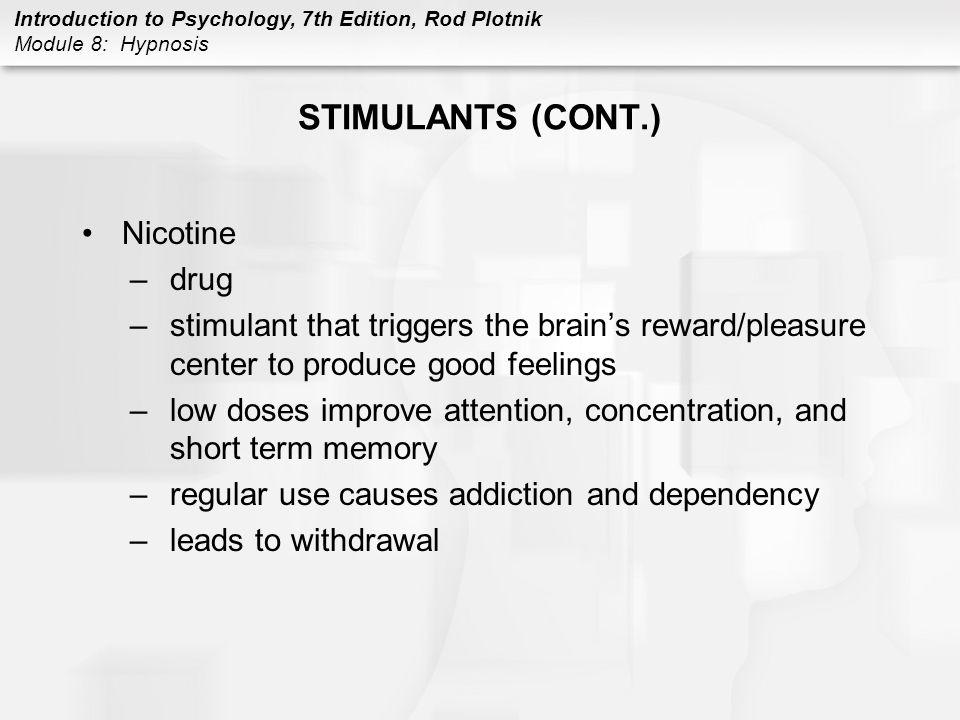 Introduction to Psychology, 7th Edition, Rod Plotnik Module 8: Hypnosis STIMULANTS (CONT.) Nicotine –drug –stimulant that triggers the brain's reward/