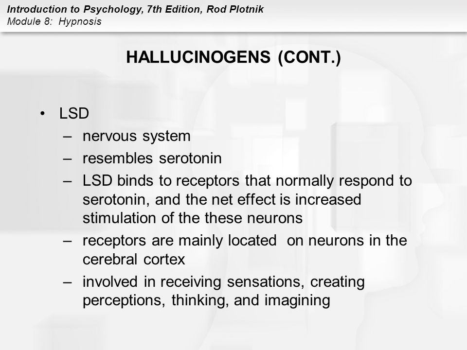 Introduction to Psychology, 7th Edition, Rod Plotnik Module 8: Hypnosis HALLUCINOGENS (CONT.) LSD –nervous system –resembles serotonin –LSD binds to r