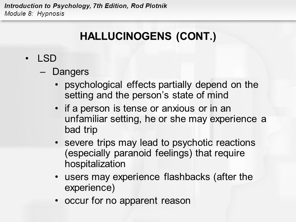 Introduction to Psychology, 7th Edition, Rod Plotnik Module 8: Hypnosis HALLUCINOGENS (CONT.) LSD –Dangers psychological effects partially depend on t