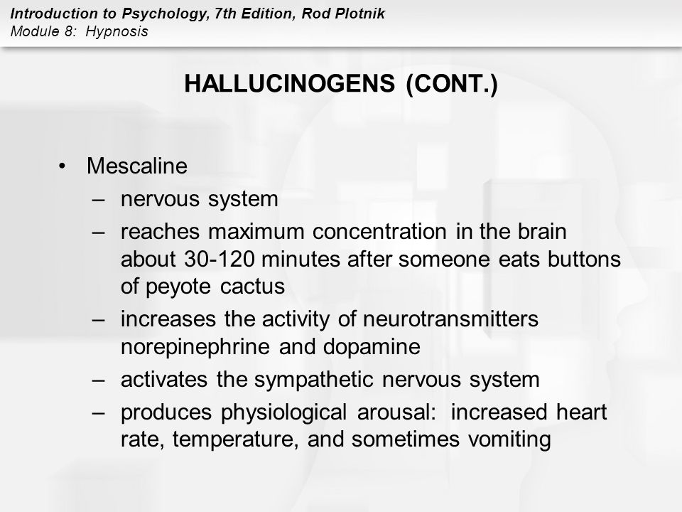 Introduction to Psychology, 7th Edition, Rod Plotnik Module 8: Hypnosis HALLUCINOGENS (CONT.) Mescaline –nervous system –reaches maximum concentration