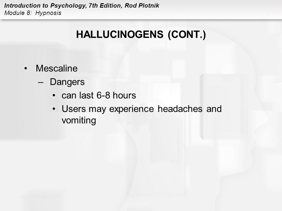 Introduction to Psychology, 7th Edition, Rod Plotnik Module 8: Hypnosis HALLUCINOGENS (CONT.) Mescaline –Dangers can last 6-8 hours Users may experien
