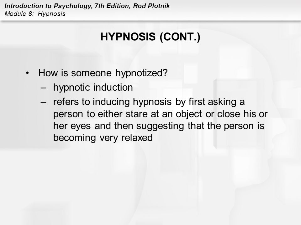 Introduction to Psychology, 7th Edition, Rod Plotnik Module 8: Hypnosis HYPNOSIS (CONT.) Theories of hypnosis –Altered States Theory of Hypnosis holds that hypnosis puts a person into an altered state of consciousness, during which the person is disconnected from reality, which results in being able to experience and respond to various suggestions –Sociocognitive Theory of hypnosis behaviors observed during hypnosis result not from being hypnotized, but rather from having the special ability of responding to imaginative suggestions and social pressures