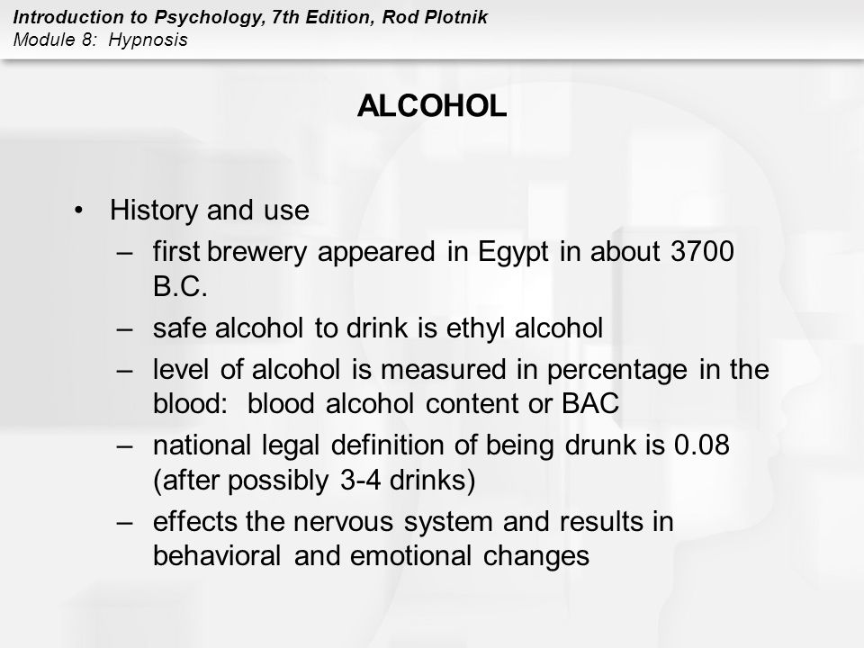 Introduction to Psychology, 7th Edition, Rod Plotnik Module 8: Hypnosis ALCOHOL History and use –first brewery appeared in Egypt in about 3700 B.C. –s