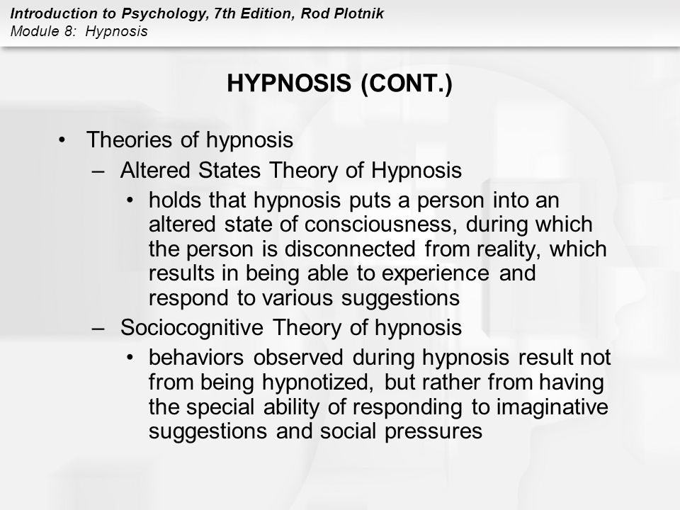 Introduction to Psychology, 7th Edition, Rod Plotnik Module 8: Hypnosis HALLUCINOGENS (CONT.) Mescaline –nervous system –reaches maximum concentration in the brain about 30-120 minutes after someone eats buttons of peyote cactus –increases the activity of neurotransmitters norepinephrine and dopamine –activates the sympathetic nervous system –produces physiological arousal: increased heart rate, temperature, and sometimes vomiting