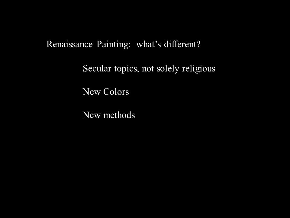Renaissance Painting: what's different? Secular topics, not solely religious New Colors New methods