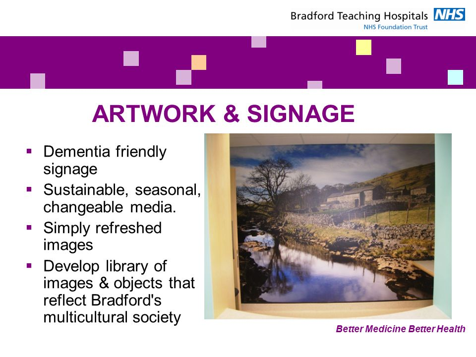Better Medicine Better Health ARTWORK & SIGNAGE  Dementia friendly signage  Sustainable, seasonal, changeable media.