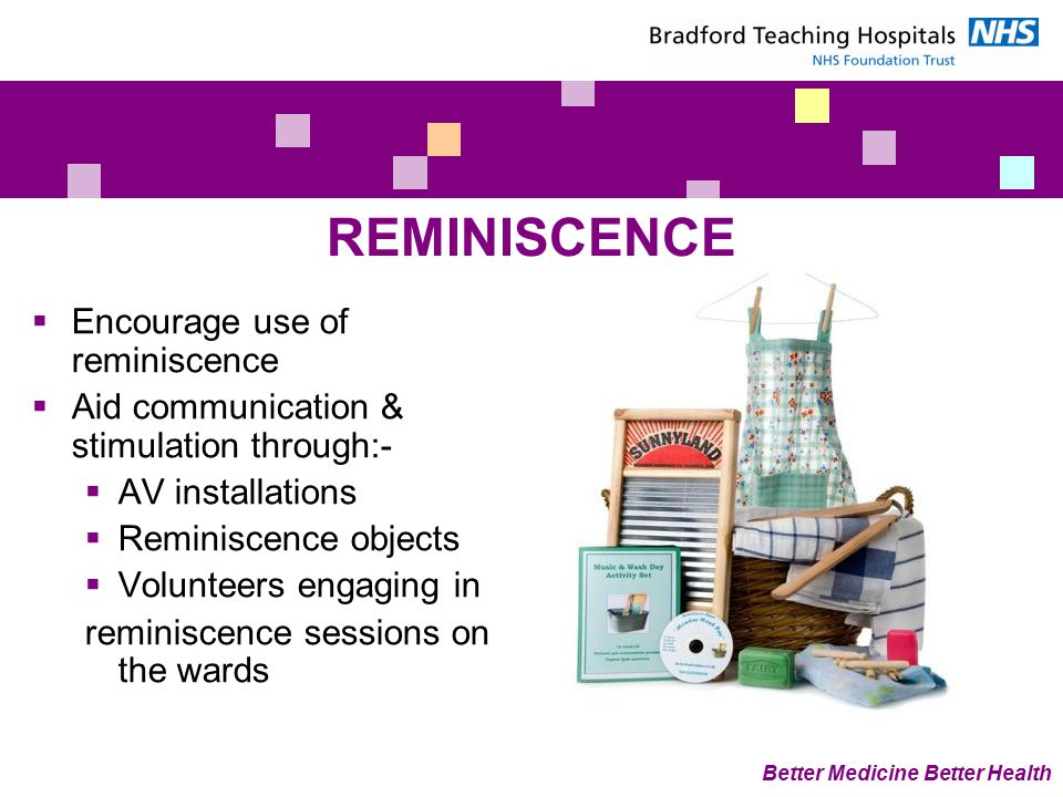 Better Medicine Better Health REMINISCENCE  Encourage use of reminiscence  Aid communication & stimulation through:-  AV installations  Reminiscence objects  Volunteers engaging in reminiscence sessions on the wards