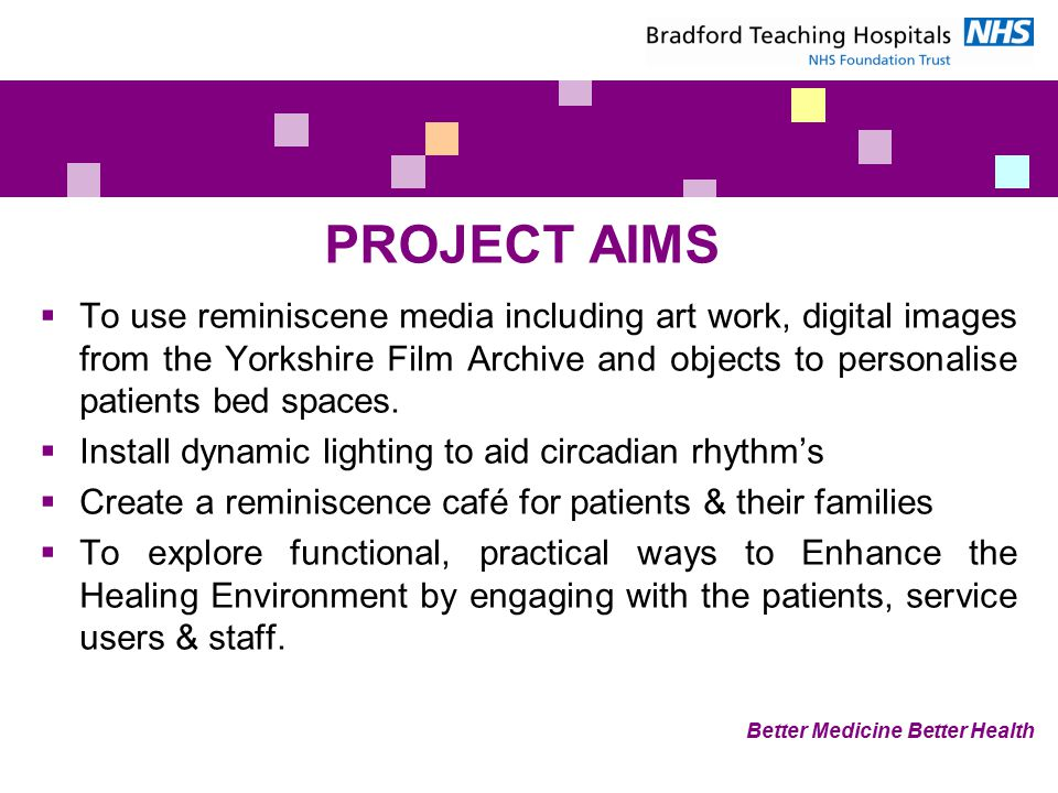 PROJECT AIMS  To use reminiscene media including art work, digital images from the Yorkshire Film Archive and objects to personalise patients bed spaces.