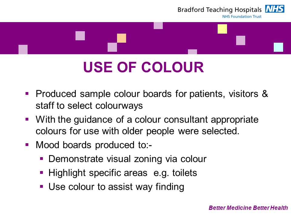  Produced sample colour boards for patients, visitors & staff to select colourways  With the guidance of a colour consultant appropriate colours for use with older people were selected.