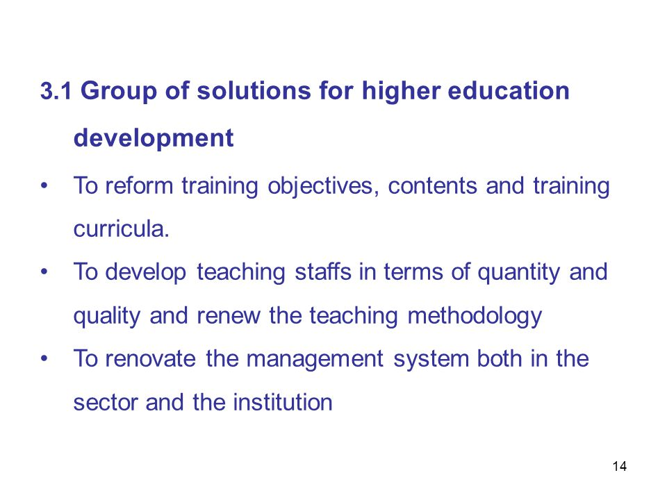 14 3.1 Group of solutions for higher education development To reform training objectives, contents and training curricula.