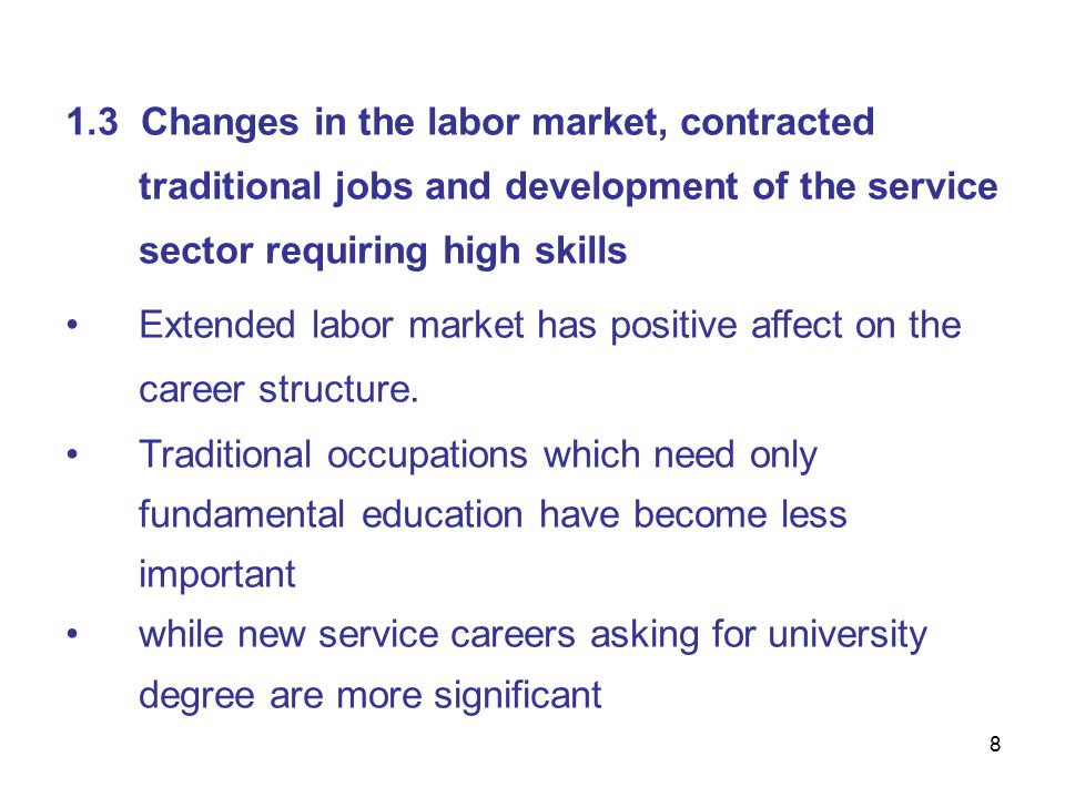 8 1.3 Changes in the labor market, contracted traditional jobs and development of the service sector requiring high skills Extended labor market has positive affect on the career structure.