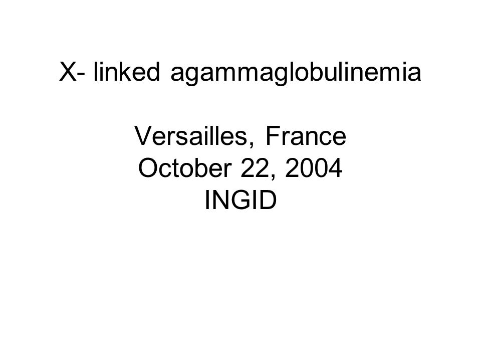 X- linked agammaglobulinemia Versailles, France October 22, 2004 INGID