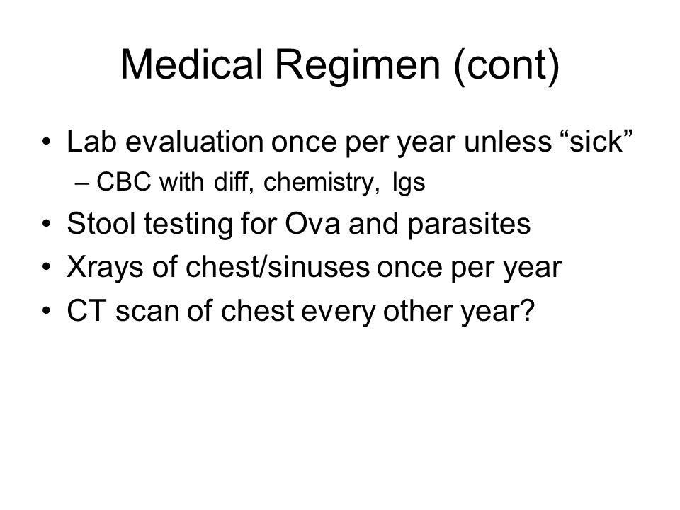 Medical Regimen (cont) Lab evaluation once per year unless sick –CBC with diff, chemistry, Igs Stool testing for Ova and parasites Xrays of chest/sinuses once per year CT scan of chest every other year