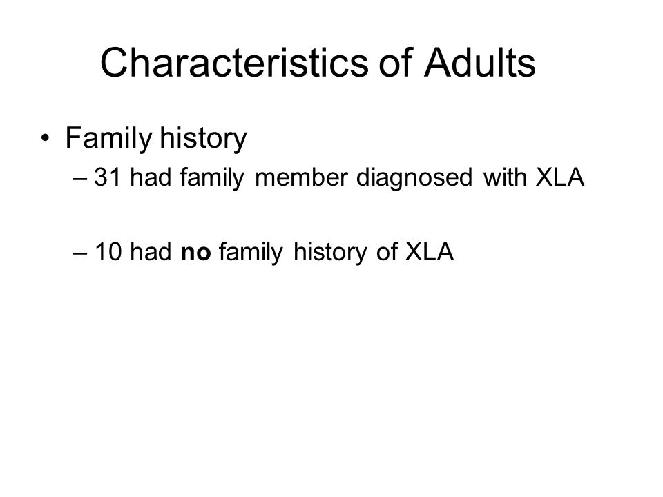 Characteristics of Adults Family history –31 had family member diagnosed with XLA –10 had no family history of XLA