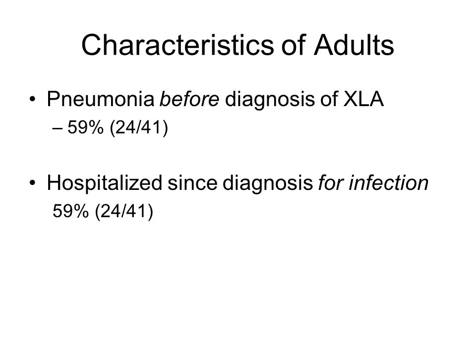Characteristics of Adults Pneumonia before diagnosis of XLA –59% (24/41) Hospitalized since diagnosis for infection 59% (24/41)