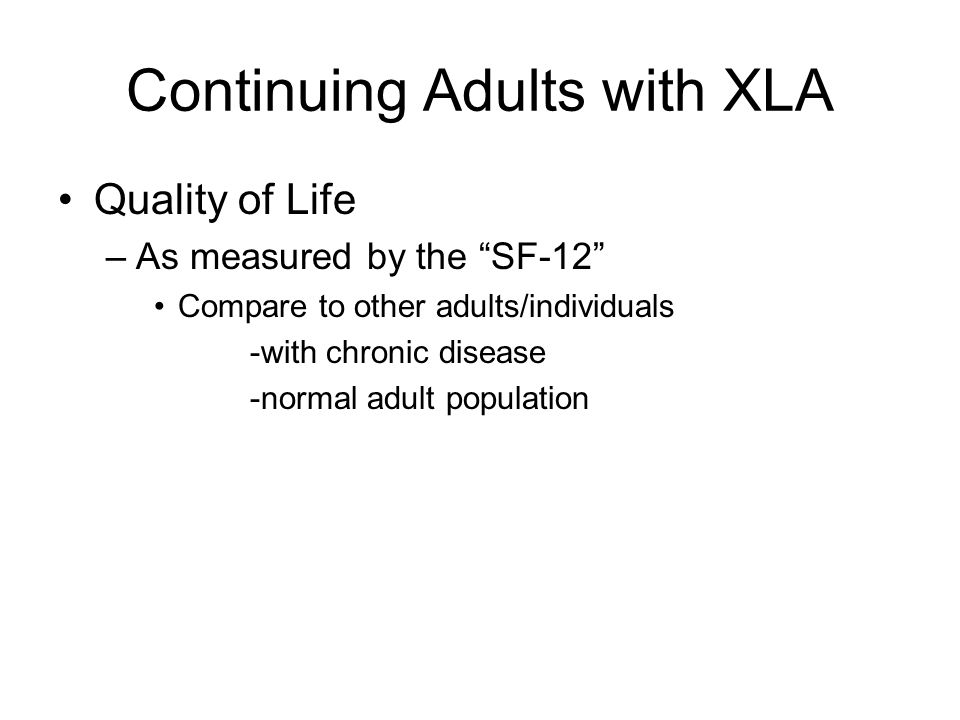 Continuing Adults with XLA Quality of Life –As measured by the SF-12 Compare to other adults/individuals -with chronic disease -normal adult population