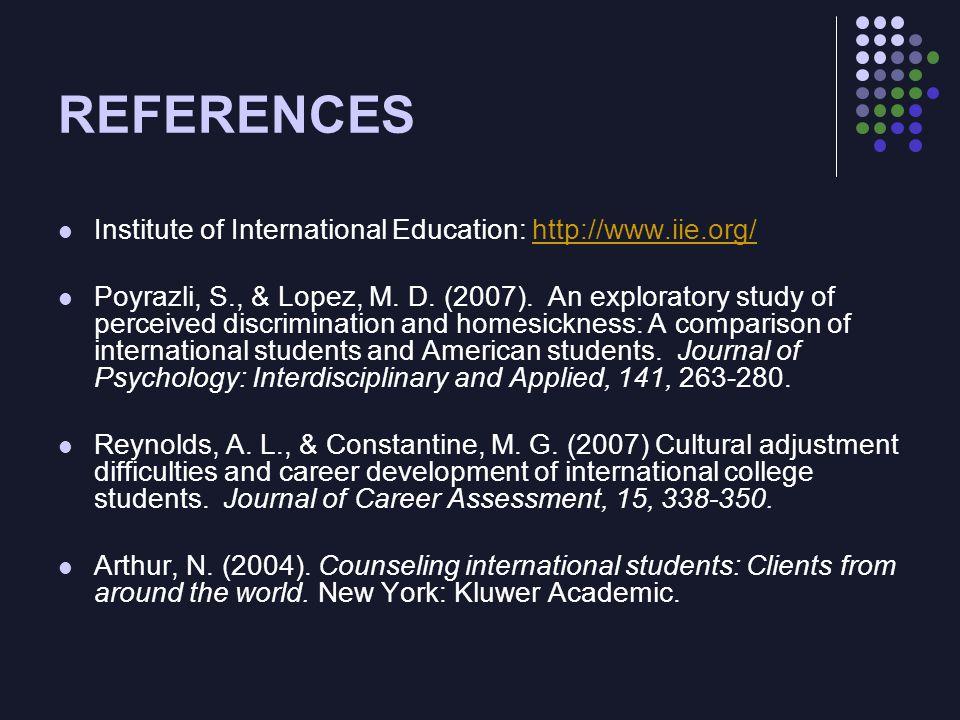 REFERENCES Institute of International Education: http://www.iie.org/http://www.iie.org/ Poyrazli, S., & Lopez, M. D. (2007). An exploratory study of p