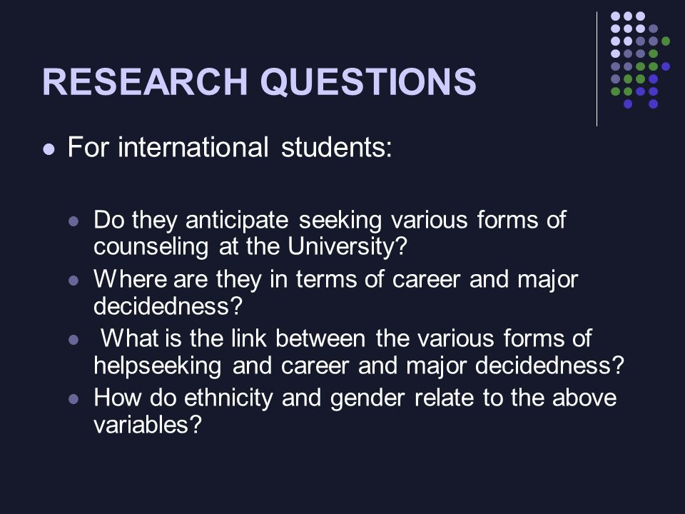 RESEARCH QUESTIONS For international students: Do they anticipate seeking various forms of counseling at the University? Where are they in terms of ca