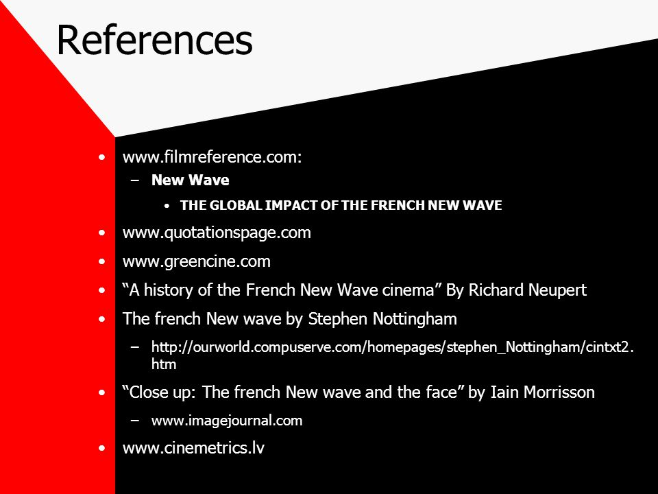 References www.filmreference.com: –New Wave THE GLOBAL IMPACT OF THE FRENCH NEW WAVE www.quotationspage.com www.greencine.com A history of the French New Wave cinema By Richard Neupert The french New wave by Stephen Nottingham –http://ourworld.compuserve.com/homepages/stephen_Nottingham/cintxt2.