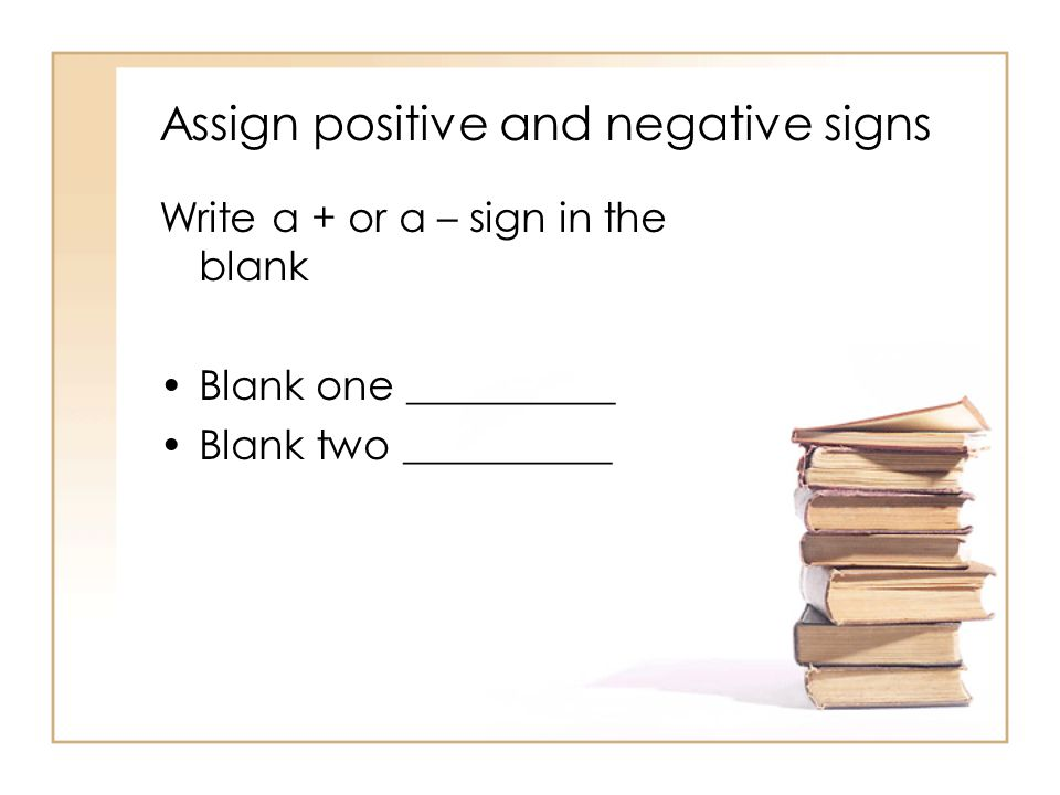 Assign positive and negative signs Write a + or a – sign in the blank Blank one __________ Blank two __________
