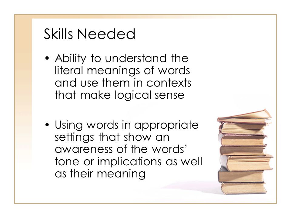 Skills Needed Ability to understand the literal meanings of words and use them in contexts that make logical sense Using words in appropriate settings