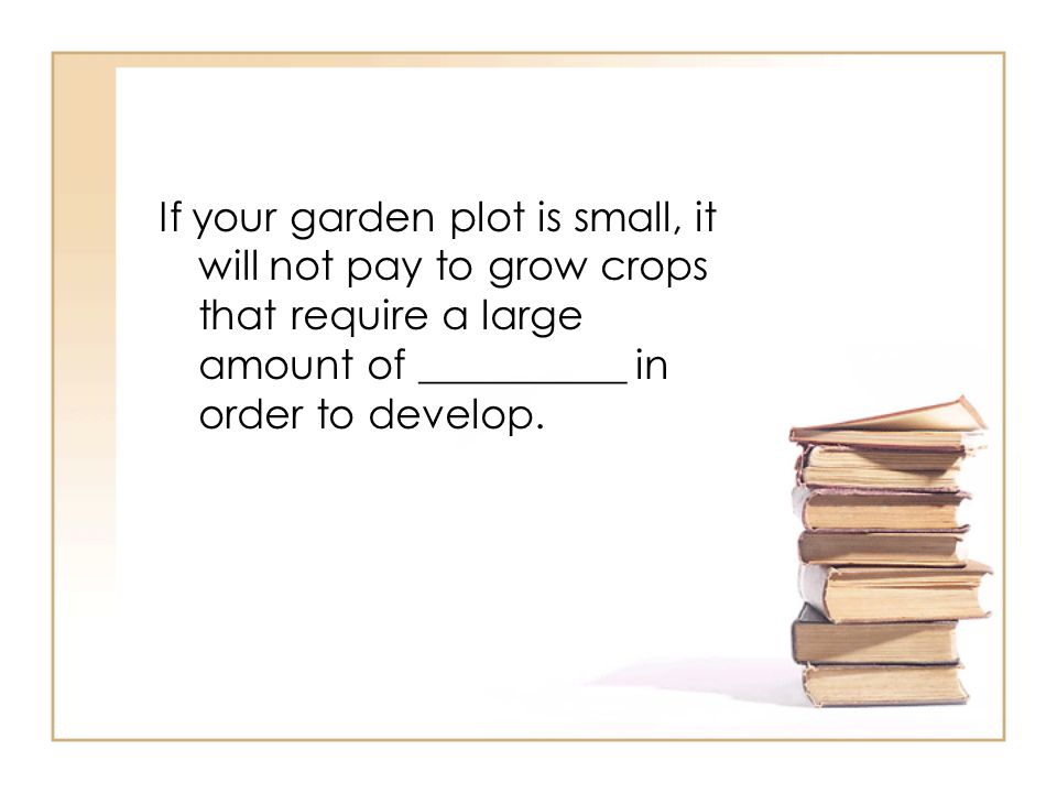 If your garden plot is small, it will not pay to grow crops that require a large amount of __________ in order to develop.