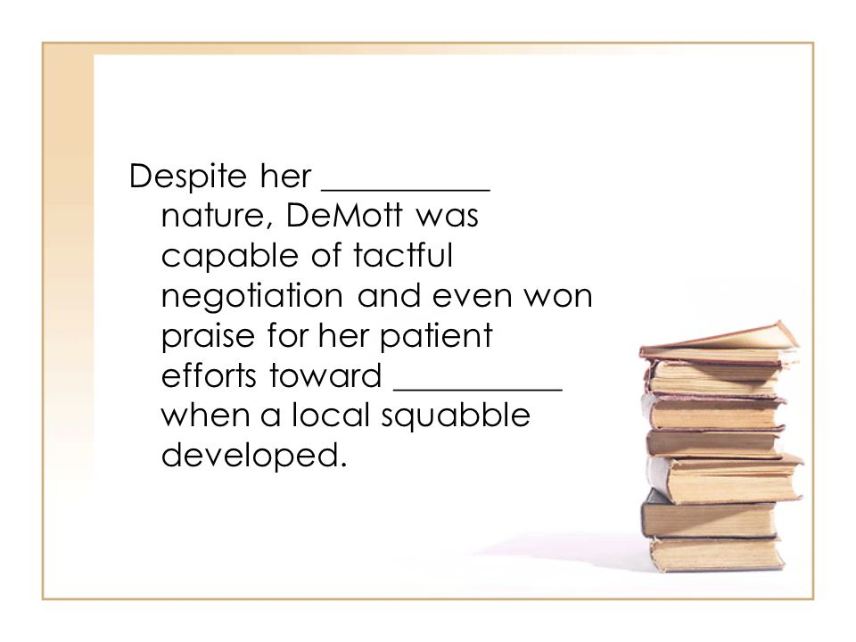 Despite her __________ nature, DeMott was capable of tactful negotiation and even won praise for her patient efforts toward __________ when a local sq