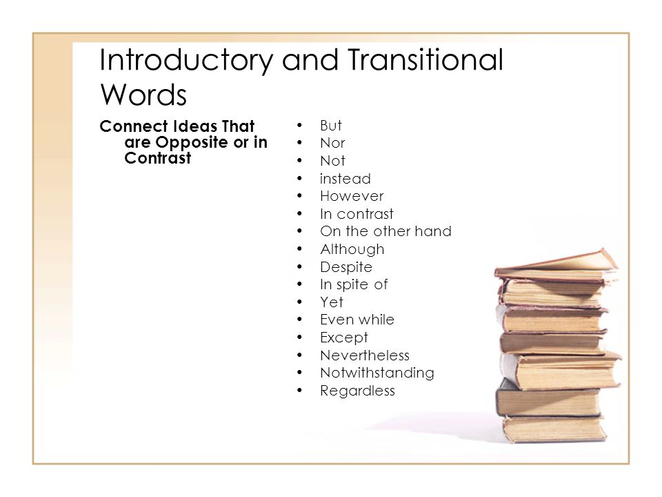 Introductory and Transitional Words Connect Ideas That are Opposite or in Contrast But Nor Not instead However In contrast On the other hand Although
