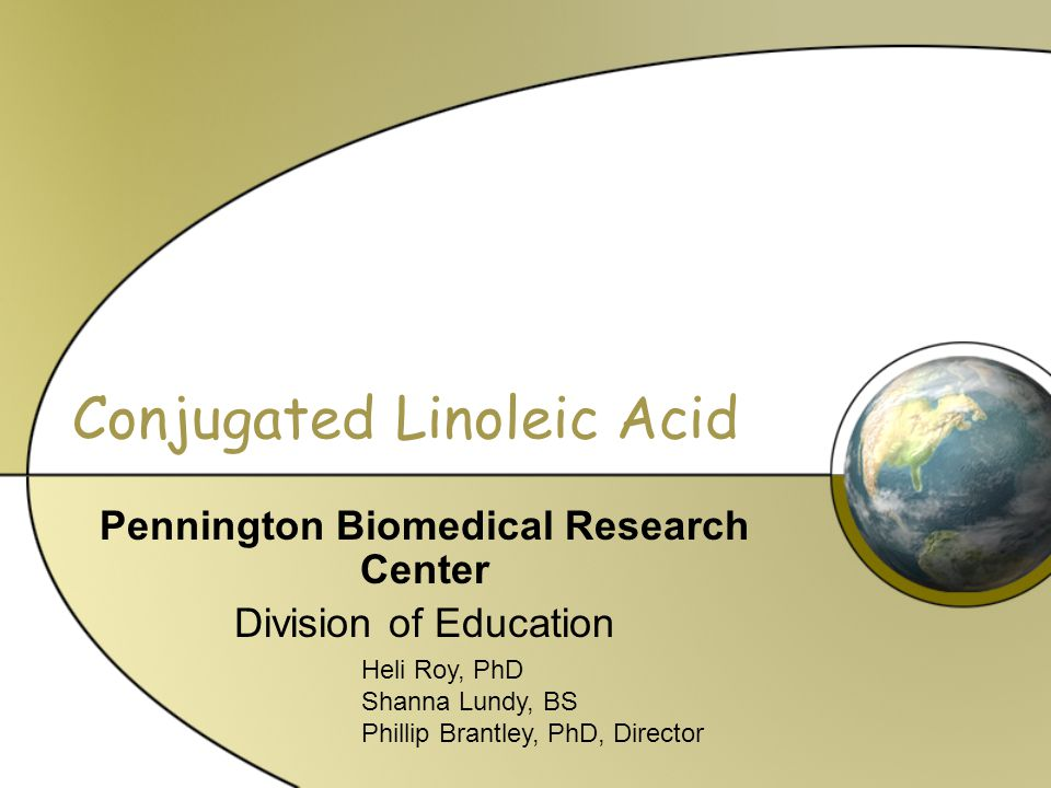 Conjugated Linoleic Acid Pennington Biomedical Research Center Division of Education Heli Roy, PhD Shanna Lundy, BS Phillip Brantley, PhD, Director