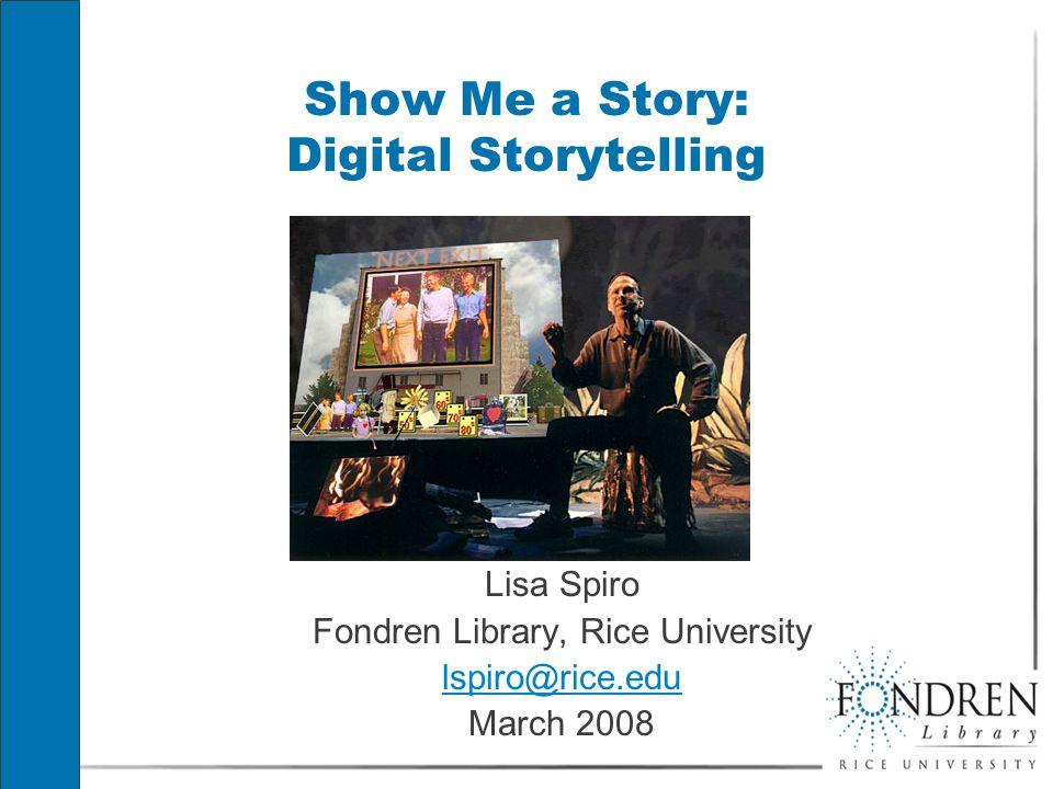 Show Me a Story: Digital Storytelling Lisa Spiro Fondren Library, Rice University lspiro@rice.edu March 2008 Lisa Spiro Fondren Library, Rice University lspiro@rice.edu March 2008