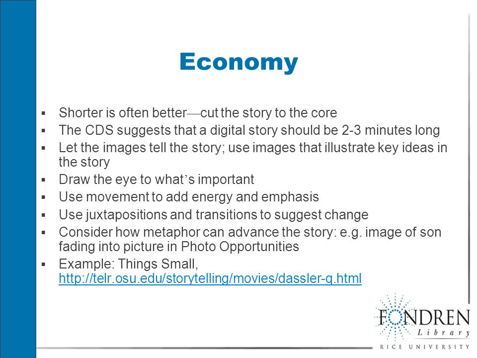 Economy  Shorter is often better — cut the story to the core  The CDS suggests that a digital story should be 2-3 minutes long  Let the images tell the story; use images that illustrate key ideas in the story  Draw the eye to what ' s important  Use movement to add energy and emphasis  Use juxtapositions and transitions to suggest change  Consider how metaphor can advance the story: e.g.