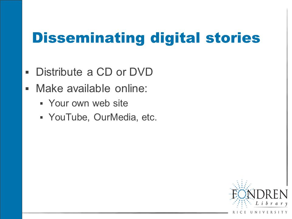 Disseminating digital stories  Distribute a CD or DVD  Make available online:  Your own web site  YouTube, OurMedia, etc.