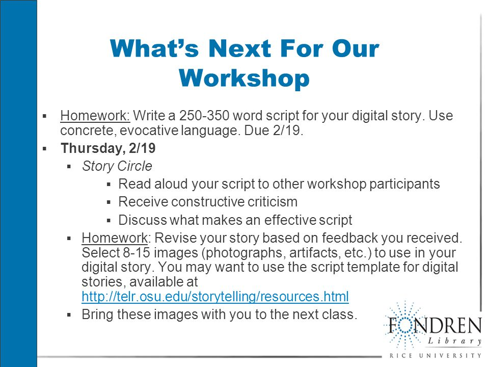 What's Next For Our Workshop  Homework: Write a 250-350 word script for your digital story.