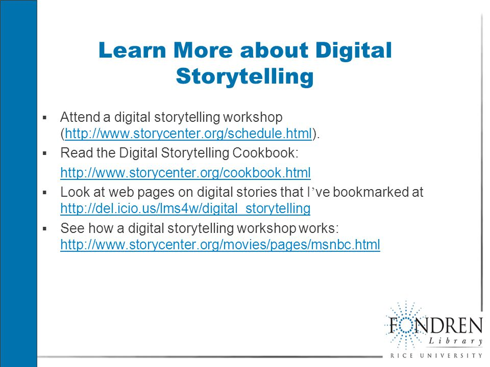 Learn More about Digital Storytelling  Attend a digital storytelling workshop (http://www.storycenter.org/schedule.html).http://www.storycenter.org/schedule.html  Read the Digital Storytelling Cookbook: http://www.storycenter.org/cookbook.html  Look at web pages on digital stories that I ' ve bookmarked at http://del.icio.us/lms4w/digital_storytelling http://del.icio.us/lms4w/digital_storytelling  See how a digital storytelling workshop works: http://www.storycenter.org/movies/pages/msnbc.html http://www.storycenter.org/movies/pages/msnbc.html  Attend a digital storytelling workshop (http://www.storycenter.org/schedule.html).http://www.storycenter.org/schedule.html  Read the Digital Storytelling Cookbook: http://www.storycenter.org/cookbook.html  Look at web pages on digital stories that I ' ve bookmarked at http://del.icio.us/lms4w/digital_storytelling http://del.icio.us/lms4w/digital_storytelling  See how a digital storytelling workshop works: http://www.storycenter.org/movies/pages/msnbc.html http://www.storycenter.org/movies/pages/msnbc.html