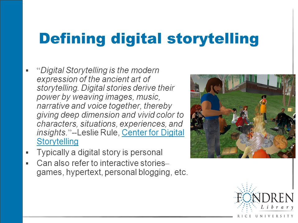 Defining digital storytelling  Digital Storytelling is the modern expression of the ancient art of storytelling.