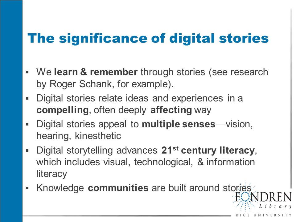 The significance of digital stories  We learn & remember through stories (see research by Roger Schank, for example).