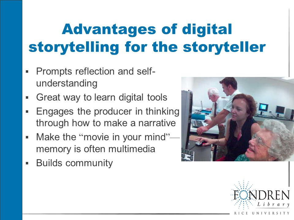 Advantages of digital storytelling for the storyteller  Prompts reflection and self- understanding  Great way to learn digital tools  Engages the producer in thinking through how to make a narrative  Make the movie in your mind — memory is often multimedia  Builds community  Prompts reflection and self- understanding  Great way to learn digital tools  Engages the producer in thinking through how to make a narrative  Make the movie in your mind — memory is often multimedia  Builds community