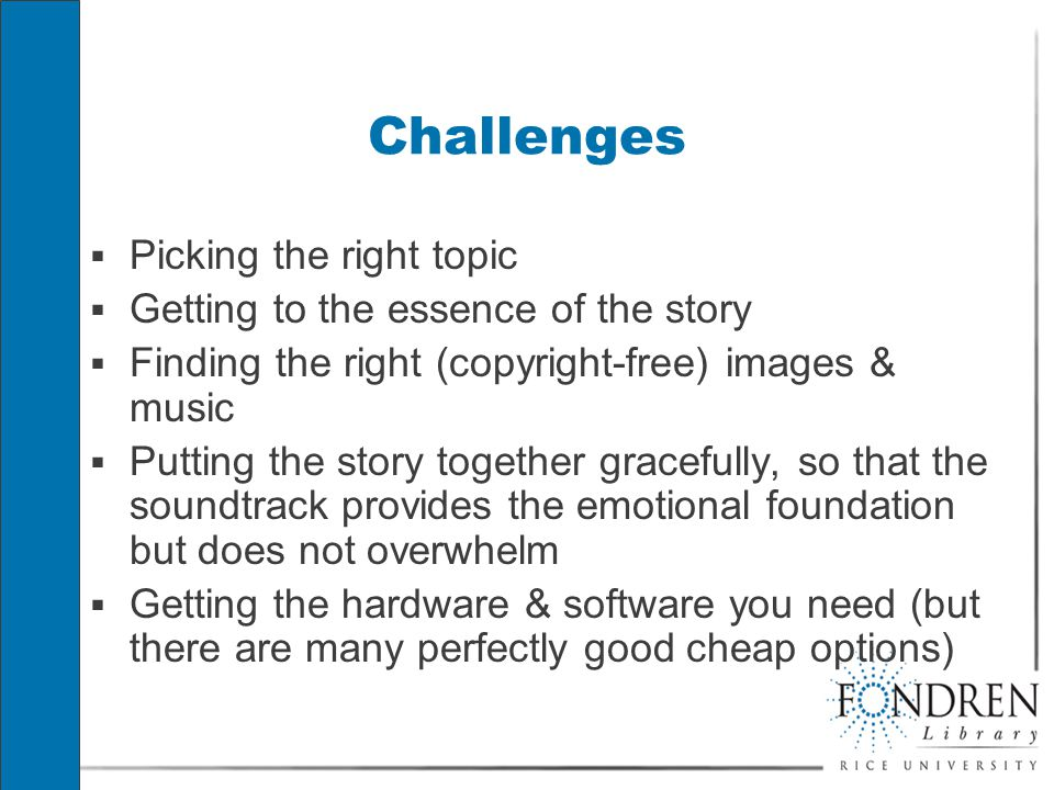 Challenges  Picking the right topic  Getting to the essence of the story  Finding the right (copyright-free) images & music  Putting the story together gracefully, so that the soundtrack provides the emotional foundation but does not overwhelm  Getting the hardware & software you need (but there are many perfectly good cheap options)  Picking the right topic  Getting to the essence of the story  Finding the right (copyright-free) images & music  Putting the story together gracefully, so that the soundtrack provides the emotional foundation but does not overwhelm  Getting the hardware & software you need (but there are many perfectly good cheap options)