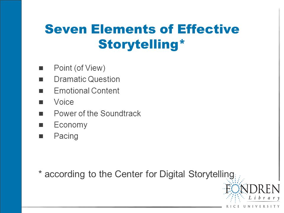 Seven Elements of Effective Storytelling* Point (of View) Dramatic Question Emotional Content Voice Power of the Soundtrack Economy Pacing * according to the Center for Digital Storytelling Point (of View) Dramatic Question Emotional Content Voice Power of the Soundtrack Economy Pacing * according to the Center for Digital Storytelling
