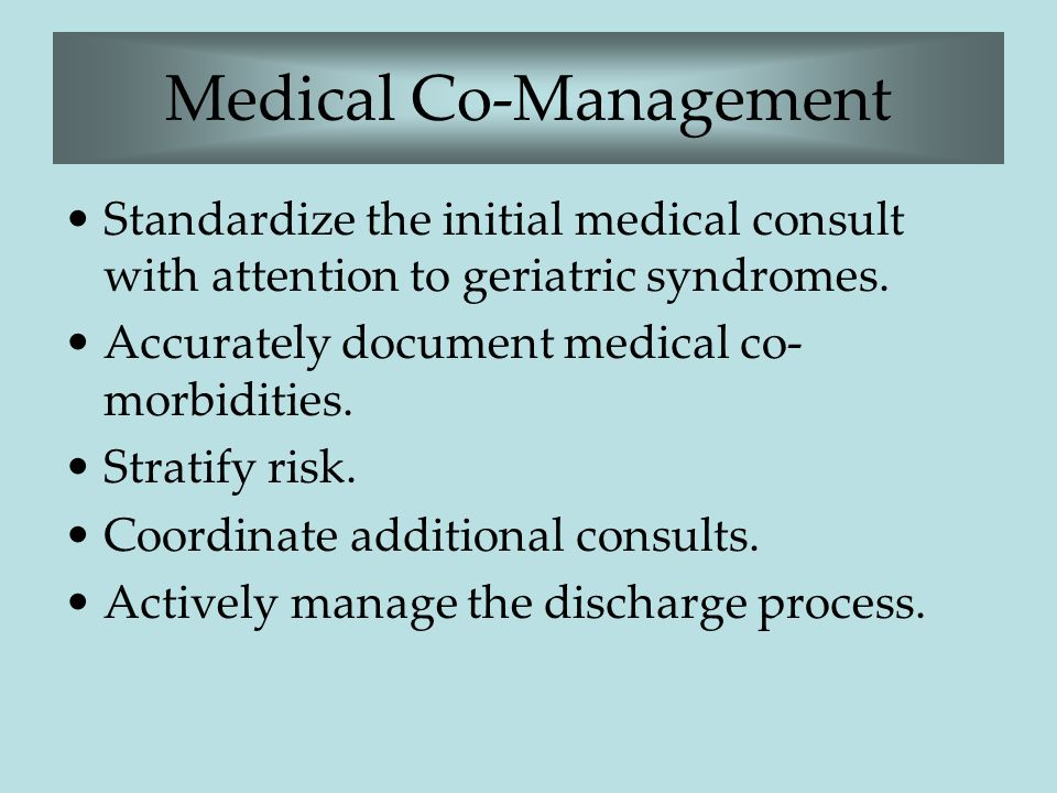 Medical Co-Management Standardize the initial medical consult with attention to geriatric syndromes. Accurately document medical co- morbidities. Stra