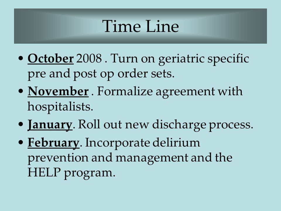 Time Line October 2008. Turn on geriatric specific pre and post op order sets. November. Formalize agreement with hospitalists. January. Roll out new