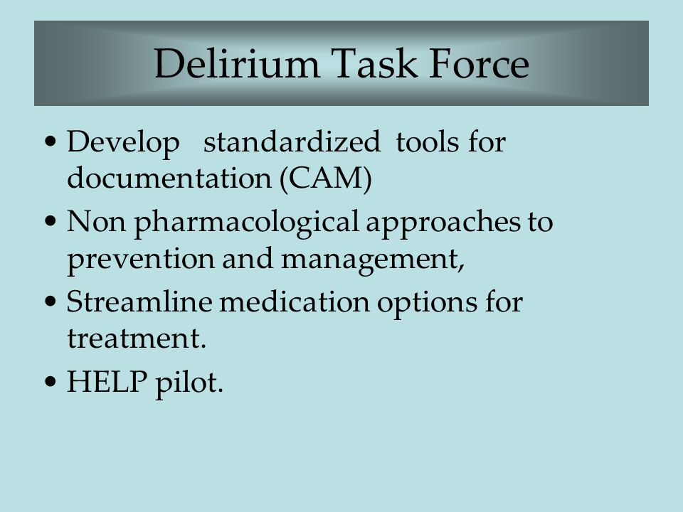 Delirium Task Force Develop standardized tools for documentation (CAM) Non pharmacological approaches to prevention and management, Streamline medicat