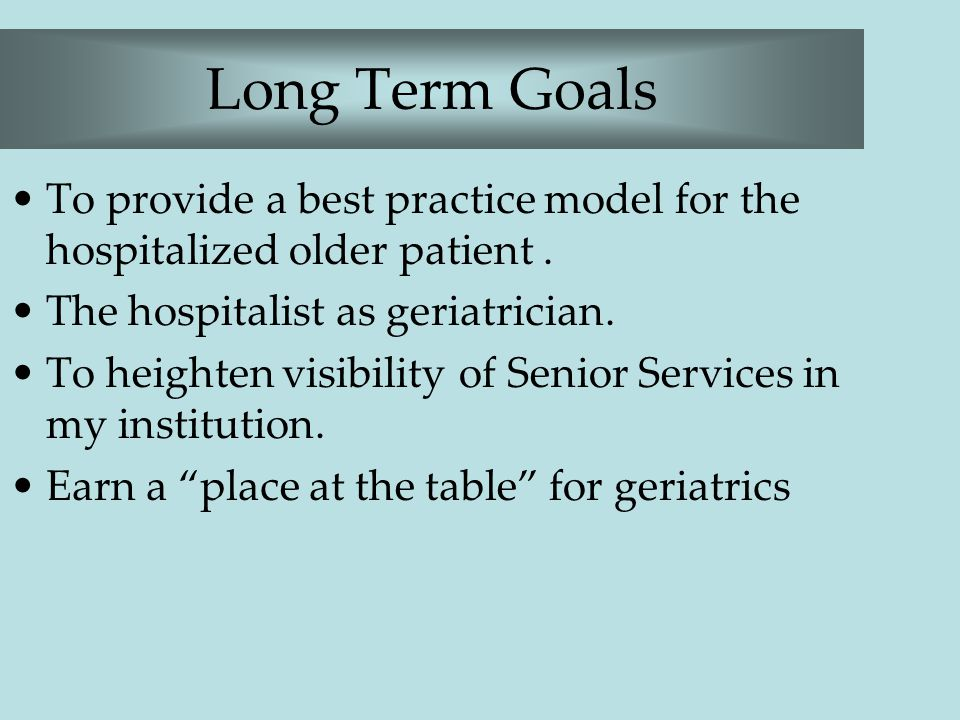 Long Term Goals To provide a best practice model for the hospitalized older patient. The hospitalist as geriatrician. To heighten visibility of Senior