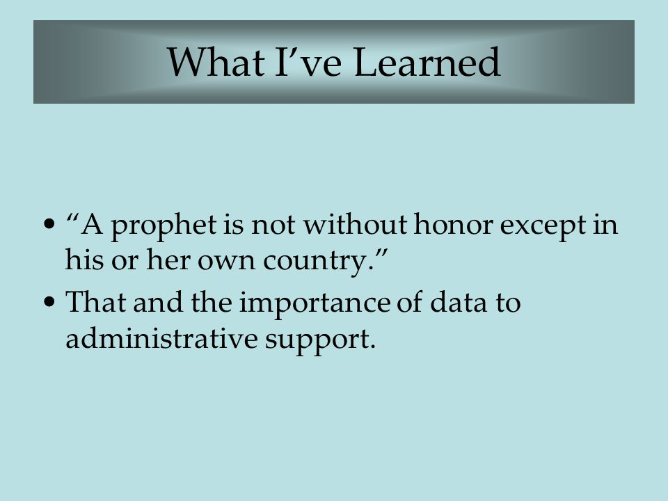 "What I've Learned ""A prophet is not without honor except in his or her own country."" That and the importance of data to administrative support."
