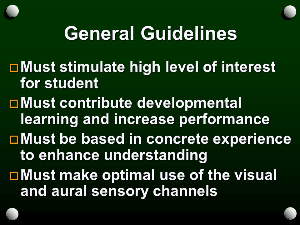 General Guidelines  Must stimulate high level of interest for student  Must contribute developmental learning and increase performance  Must be based in concrete experience to enhance understanding  Must make optimal use of the visual and aural sensory channels