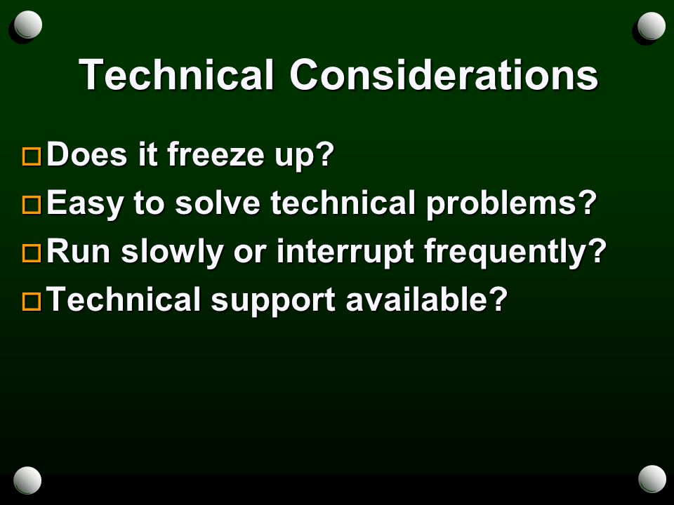 Technical Considerations  Does it freeze up.  Easy to solve technical problems.