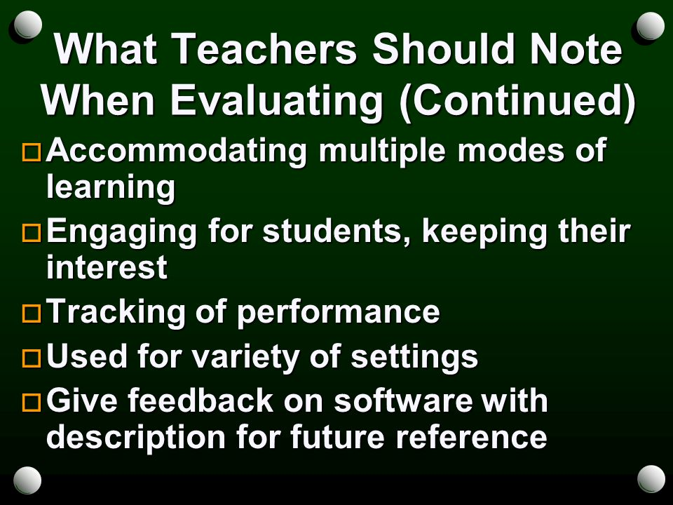 What Teachers Should Note When Evaluating (Continued)  Accommodating multiple modes of learning  Engaging for students, keeping their interest  Tracking of performance  Used for variety of settings  Give feedback on software with description for future reference
