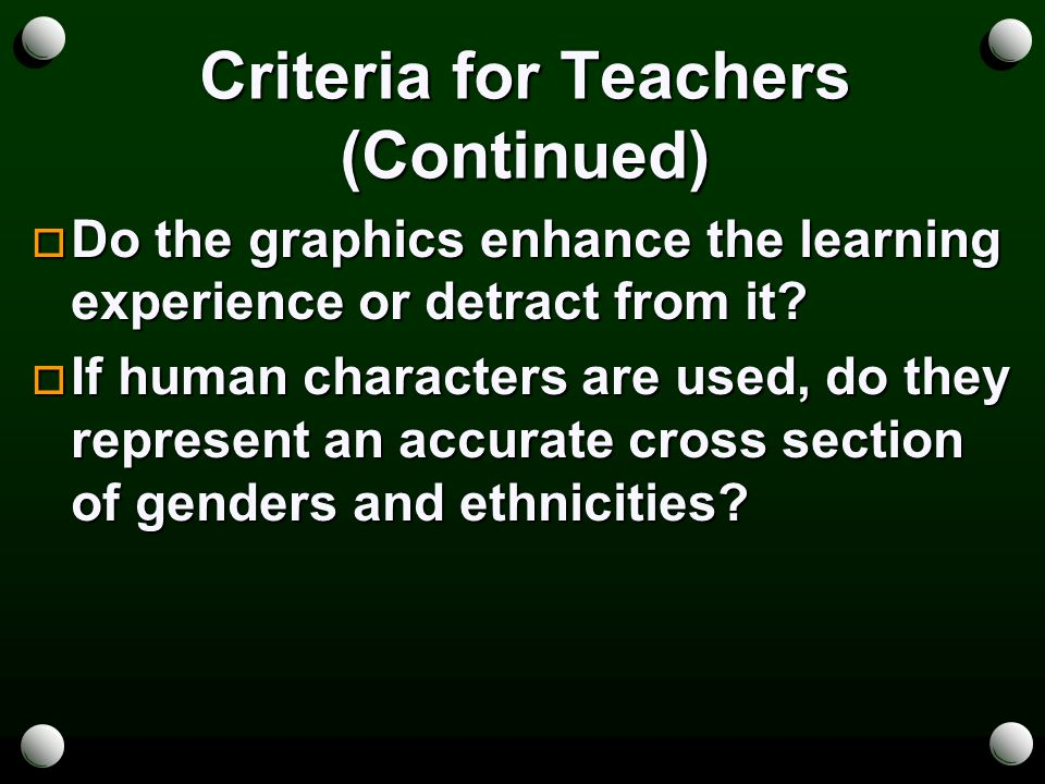 Criteria for Teachers (Continued)  Do the graphics enhance the learning experience or detract from it.