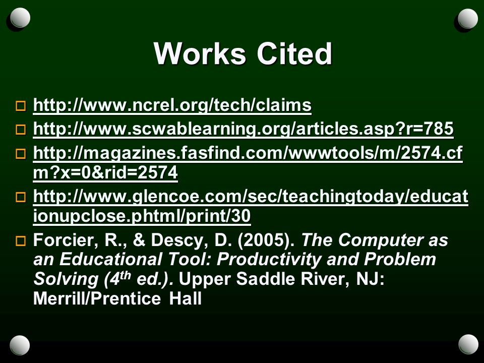 Works Cited  http://www.ncrel.org/tech/claims http://www.ncrel.org/tech/claims  http://www.scwablearning.org/articles.asp r=785 http://www.scwablearning.org/articles.asp r=785  http://magazines.fasfind.com/wwwtools/m/2574.cf m x=0&rid=2574 http://magazines.fasfind.com/wwwtools/m/2574.cf m x=0&rid=2574 http://magazines.fasfind.com/wwwtools/m/2574.cf m x=0&rid=2574  http://www.glencoe.com/sec/teachingtoday/educat ionupclose.phtml/print/30 http://www.glencoe.com/sec/teachingtoday/educat ionupclose.phtml/print/30 http://www.glencoe.com/sec/teachingtoday/educat ionupclose.phtml/print/30   Forcier, R., & Descy, D.