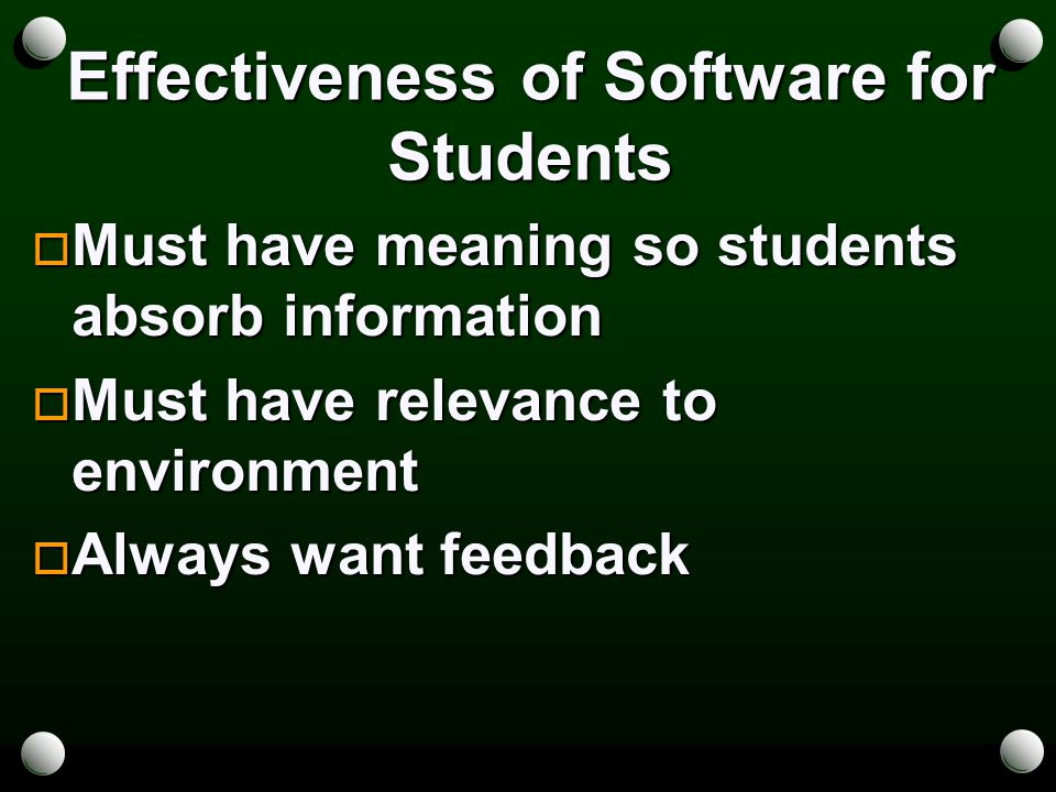 Effectiveness of Software for Students  Must have meaning so students absorb information  Must have relevance to environment  Always want feedback